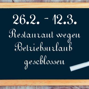 Betriebsurlaub Restaurant: 26.2. - 12.3.